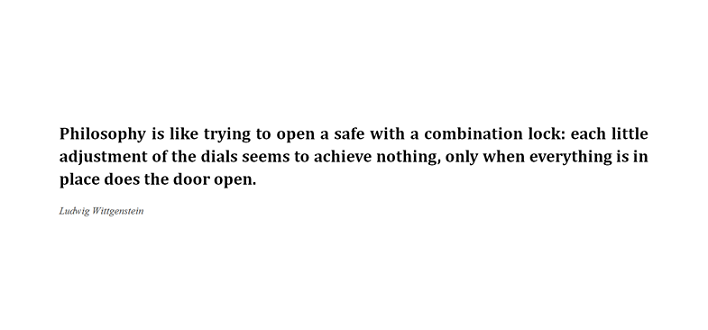 "Quote from Wittgenstein: ""Philosophy is like trying to open å safe with a combination lock: each little adjustment of the dials seems to achieve nothing, only whem everything is in place does the door open."""